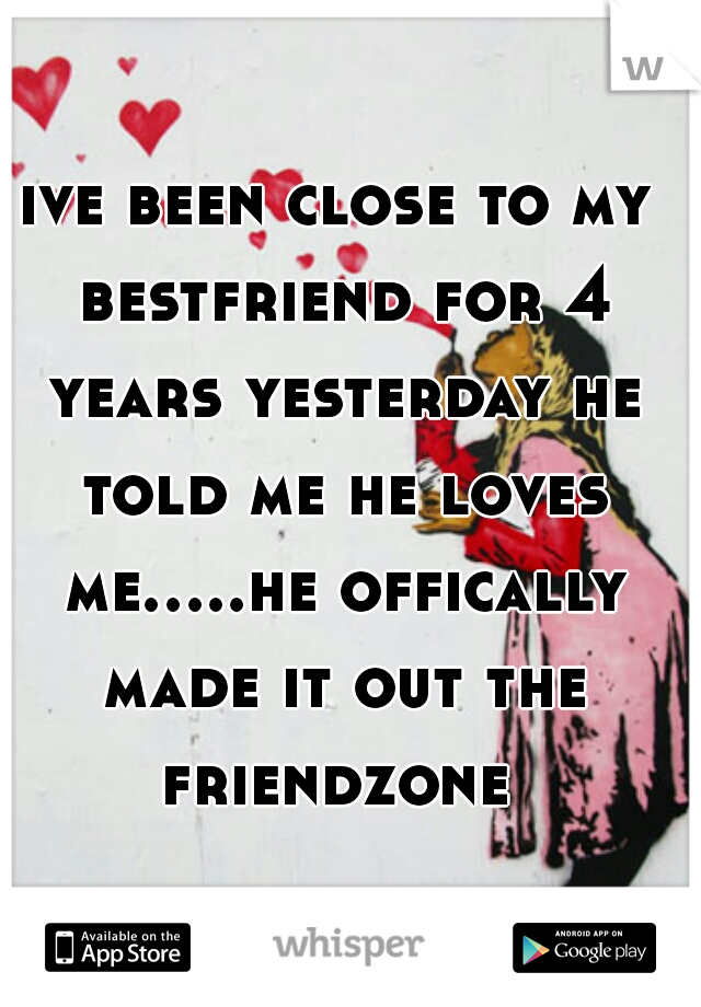 ive been close to my bestfriend for 4 years yesterday he told me he loves me.....he offically made it out the friendzone