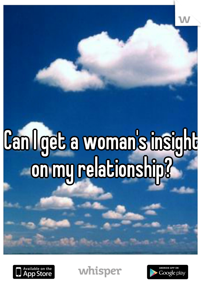 Can I get a woman's insight on my relationship?
