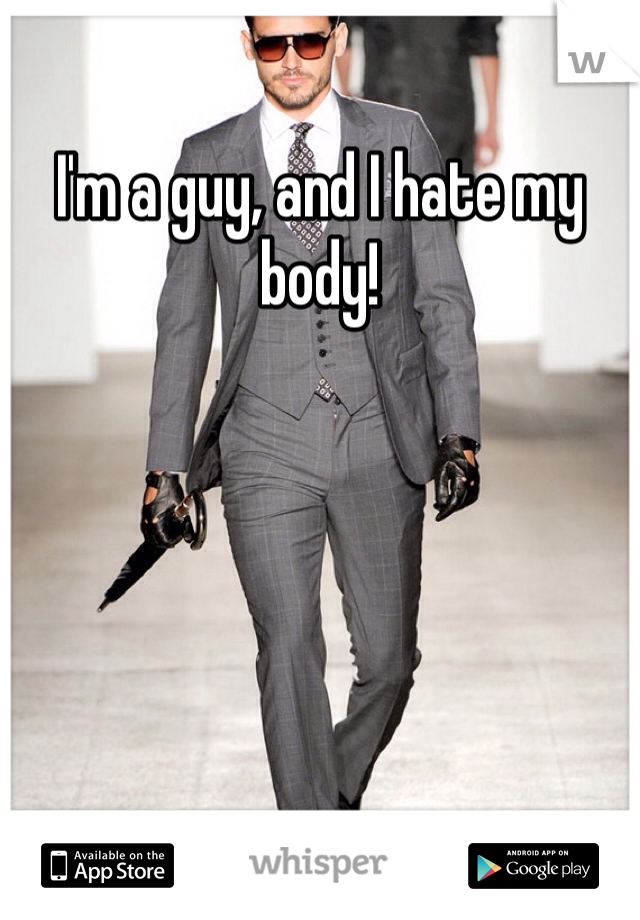 I'm a guy, and I hate my body!