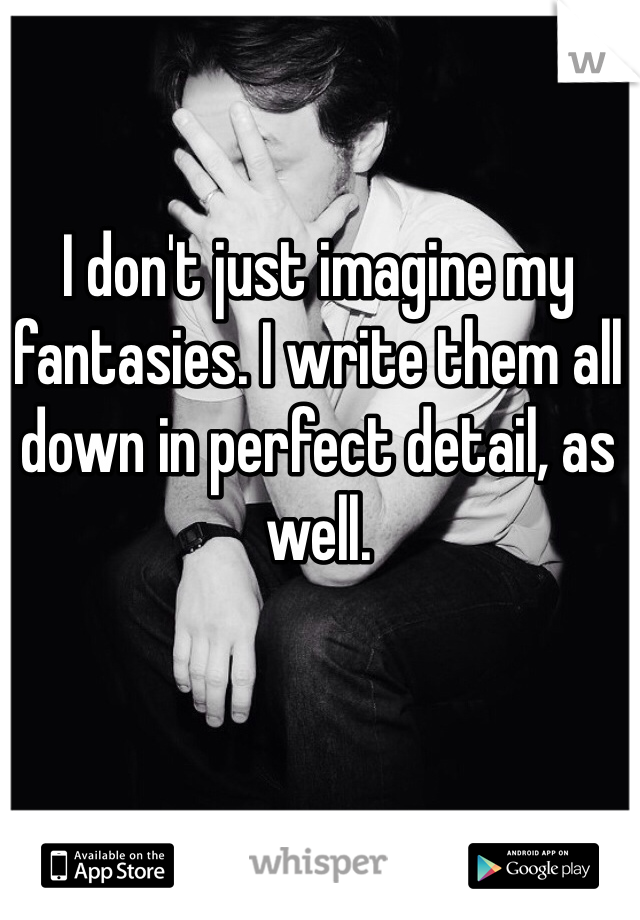 I don't just imagine my fantasies. I write them all down in perfect detail, as well.