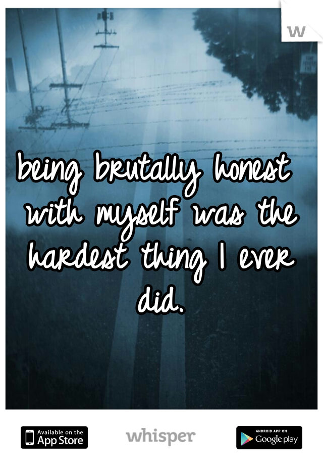 being brutally honest with myself was the hardest thing I ever did.