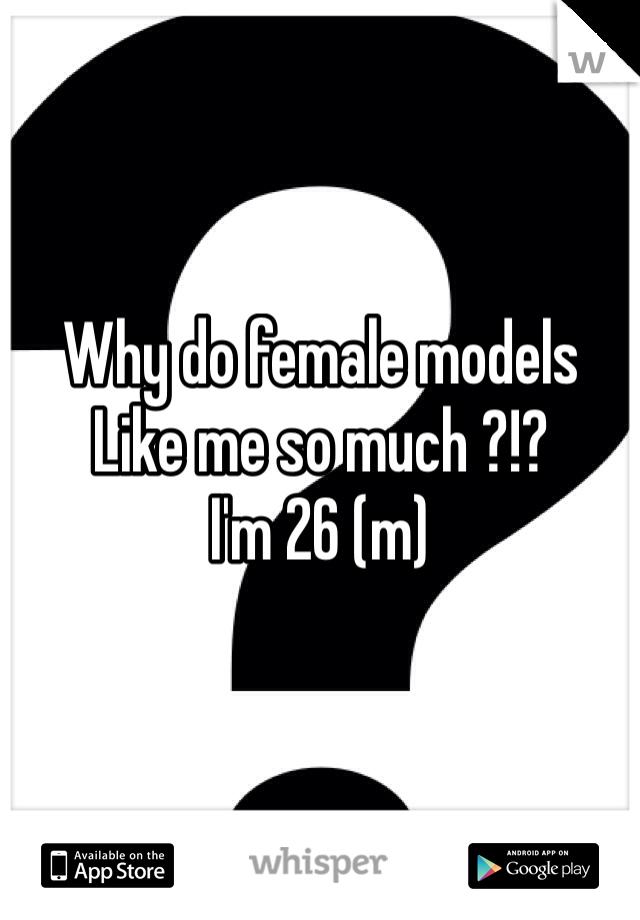 Why do female models Like me so much ?!? I'm 26 (m)
