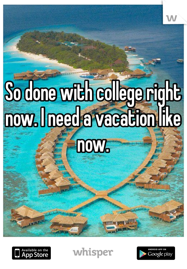 So done with college right now. I need a vacation like now.