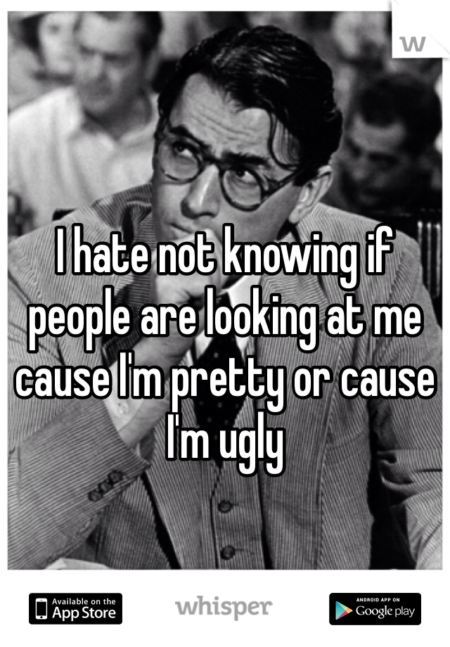 I hate not knowing if people are looking at me cause I'm pretty or cause I'm ugly