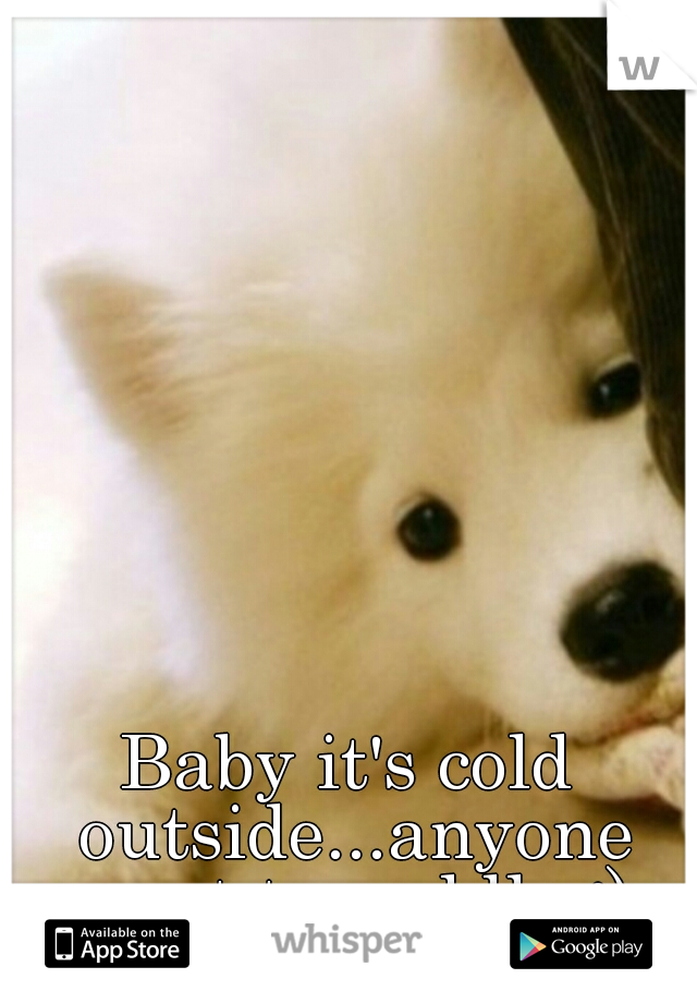 Baby it's cold outside...anyone want to cuddle :)