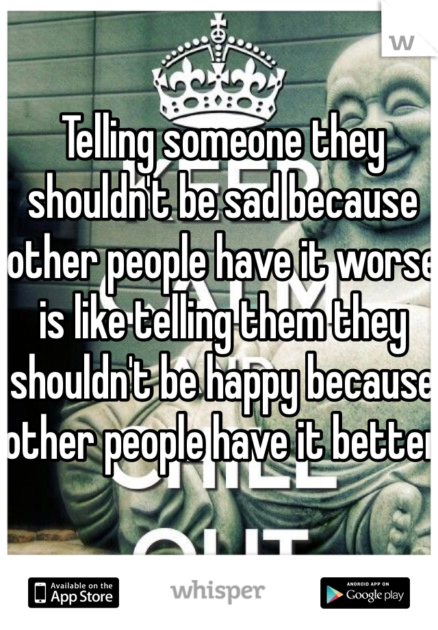 Telling someone they shouldn't be sad because other people have it worse is like telling them they shouldn't be happy because other people have it better