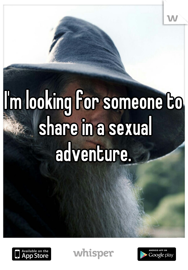 I'm looking for someone to share in a sexual adventure.