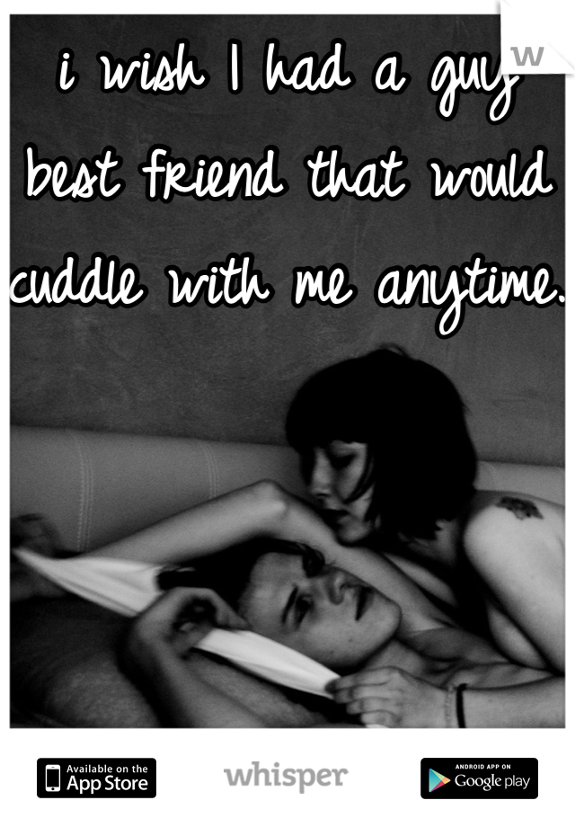i wish I had a guy best friend that would  cuddle with me anytime.