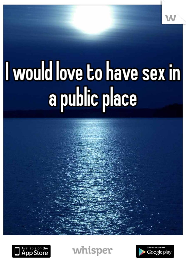 I would love to have sex in a public place