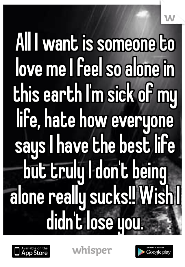 All I want is someone to love me I feel so alone in this earth I'm sick of my life, hate how everyone says I have the best life but truly I don't being alone really sucks!! Wish I didn't lose you.