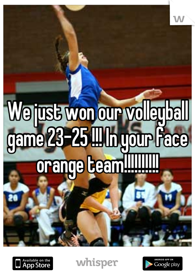 We just won our volleyball game 23-25 !!! In your face orange team!!!!!!!!!!
