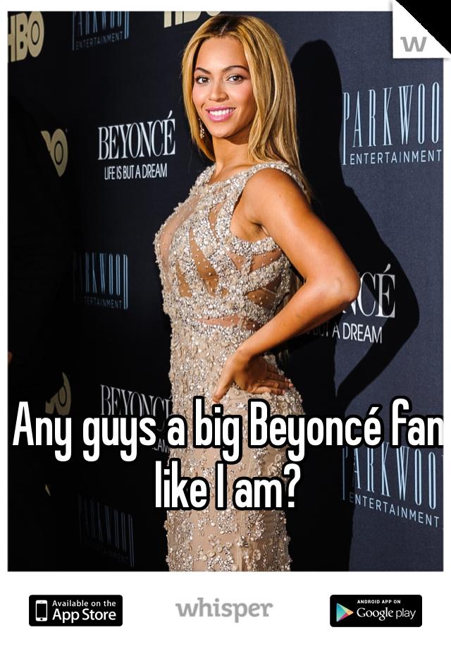 Any guys a big Beyoncé fan like I am?
