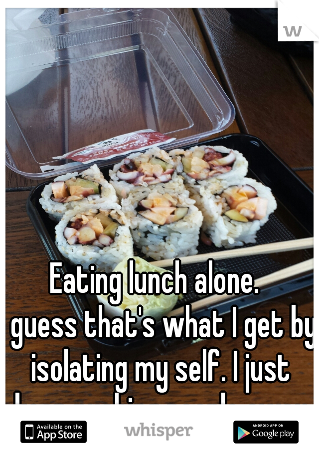 Eating lunch alone.  I guess that's what I get by isolating my self. I just keep pushing people away