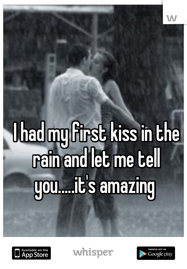 I had my first kiss in the rain and let me tell you.....it's amazing
