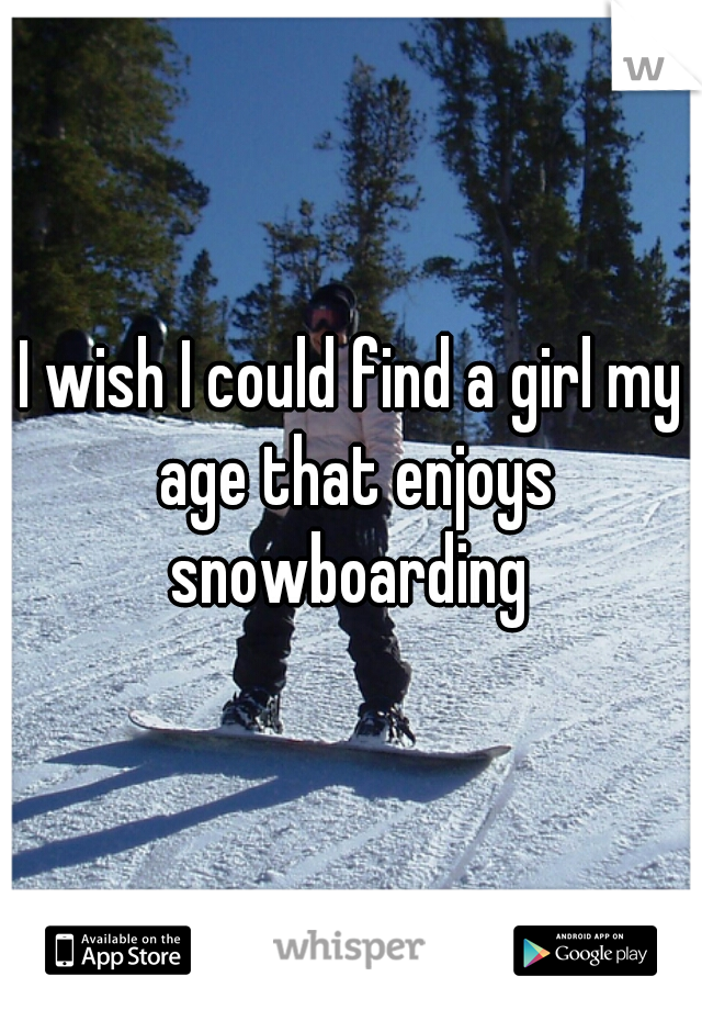 I wish I could find a girl my age that enjoys snowboarding
