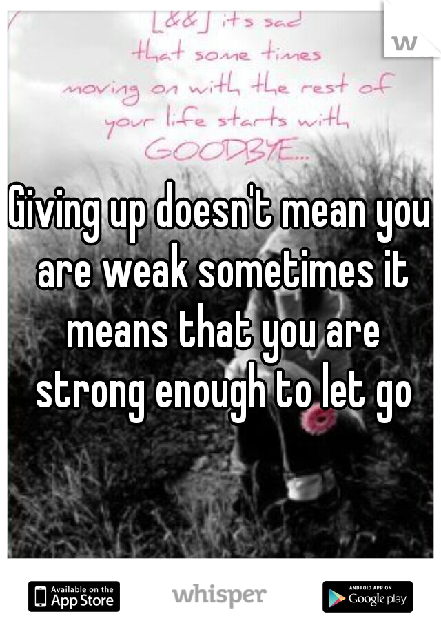 Giving up doesn't mean you are weak sometimes it means that you are strong enough to let go