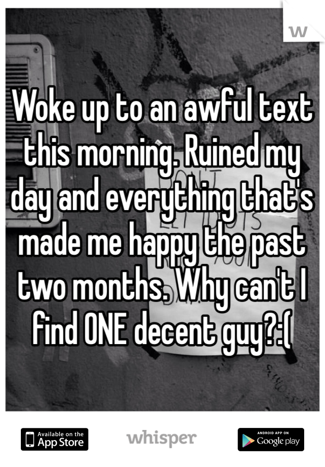 Woke up to an awful text this morning. Ruined my day and everything that's made me happy the past two months. Why can't I find ONE decent guy?:(