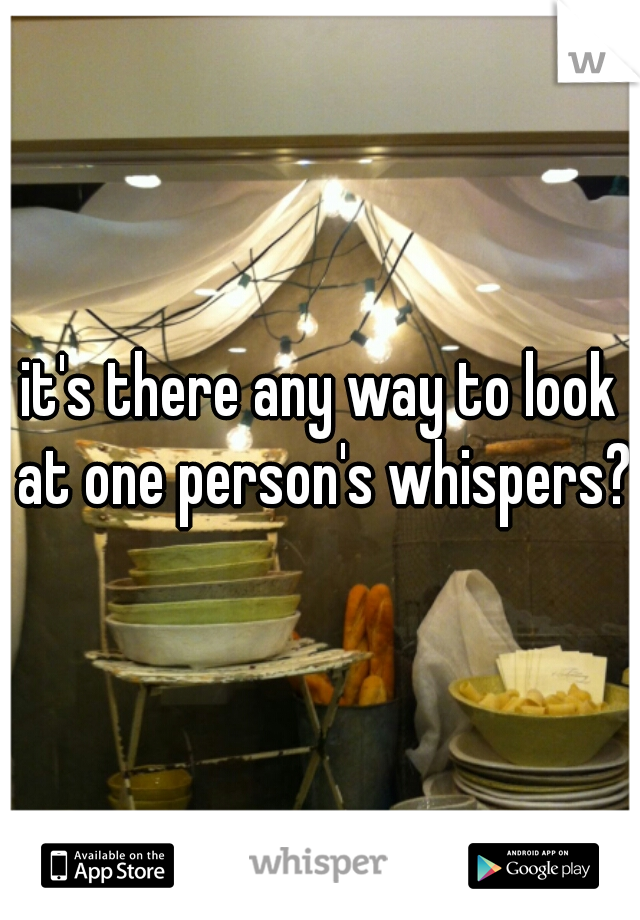 it's there any way to look at one person's whispers?