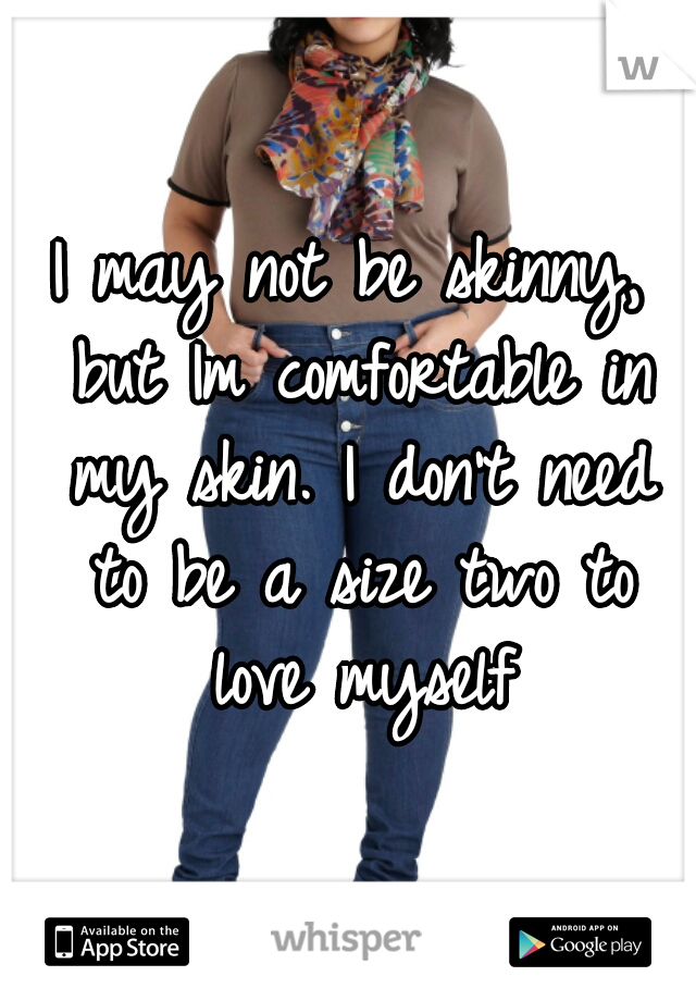 I may not be skinny, but Im comfortable in my skin. I don't need to be a size two to love myself