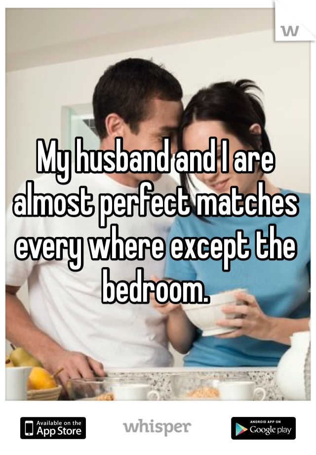 My husband and I are almost perfect matches every where except the bedroom.