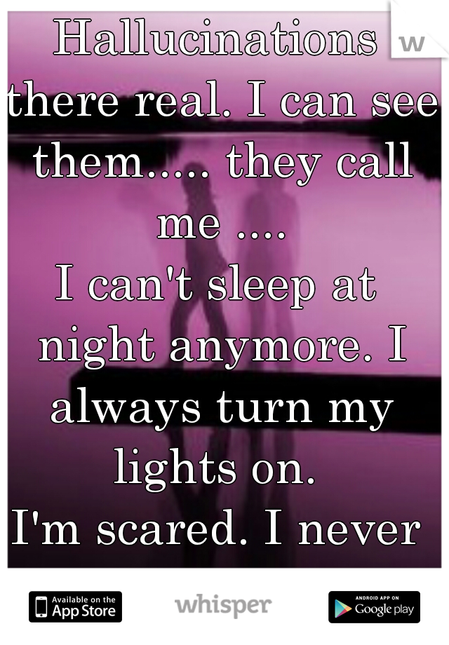 Hallucinations there real. I can see them..... they call me .... I can't sleep at night anymore. I always turn my lights on.  I'm scared. I never told anyone.