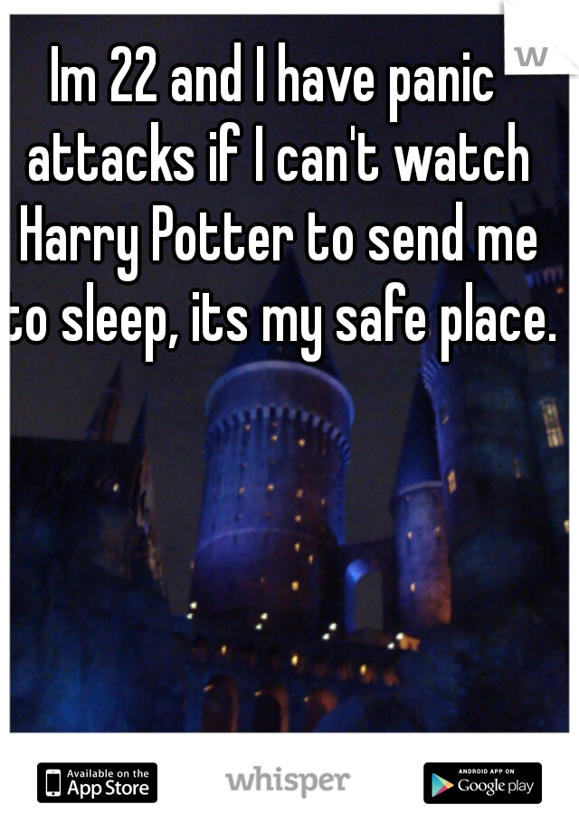 Im 22 and I have panic attacks if I can't watch Harry Potter to send me to sleep, its my safe place.