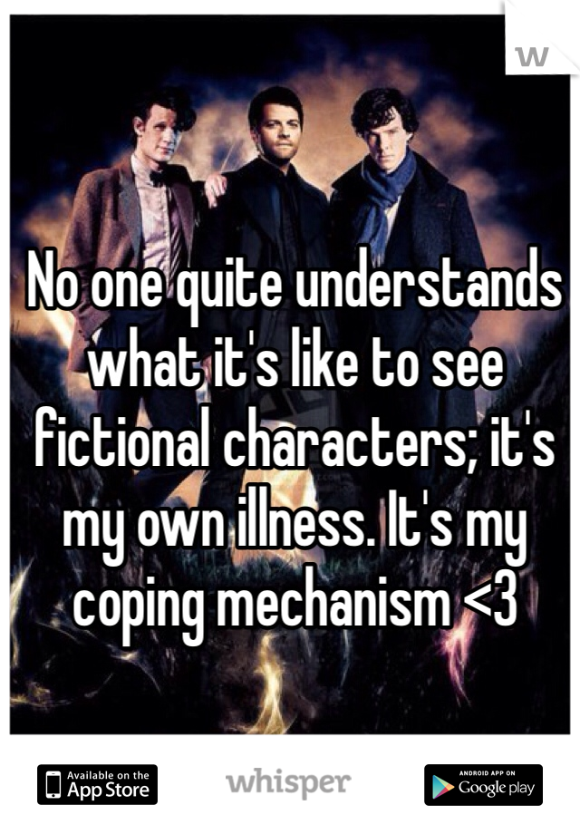 No one quite understands what it's like to see fictional characters; it's my own illness. It's my coping mechanism <3
