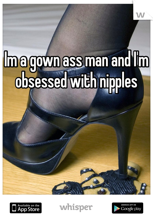 Im a gown ass man and I'm obsessed with nipples