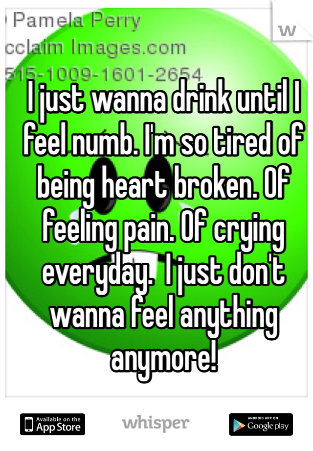 I just wanna drink until I feel numb. I'm so tired of being heart broken. Of feeling pain. Of crying everyday.  I just don't wanna feel anything anymore!