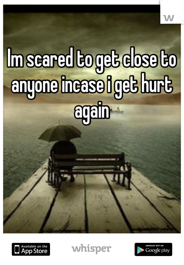 Im scared to get close to anyone incase i get hurt again