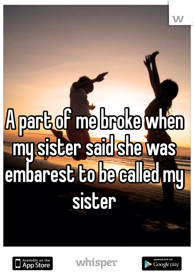 A part of me broke when my sister said she was embarest to be called my sister