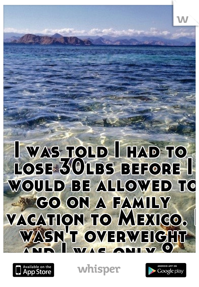 I was told I had to lose 30lbs before I would be allowed to go on a family vacation to Mexico. I wasn't overweight and I was only 9.