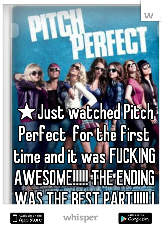 ★Just watched Pitch Perfect  for the first time and it was FUCKING AWESOME!!!!! THE ENDING WAS THE BEST PART!!!!! I FUCKING LOVED IT!!!!! ♥