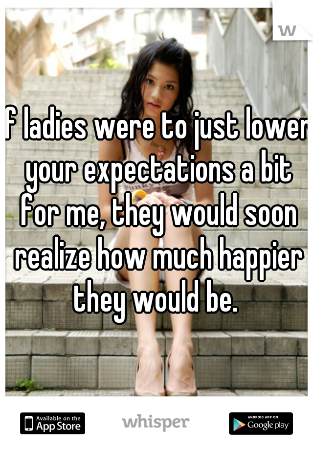 If ladies were to just lower your expectations a bit for me, they would soon realize how much happier they would be.