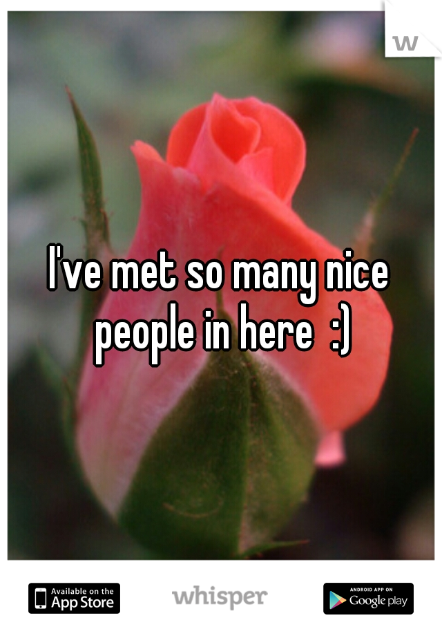 I've met so many nice people in here  :)