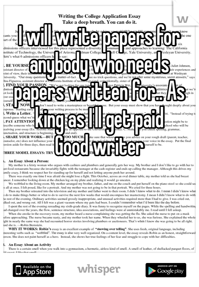 I will write papers for anybody who needs papers written for.. As king as I'll get paid Good writer