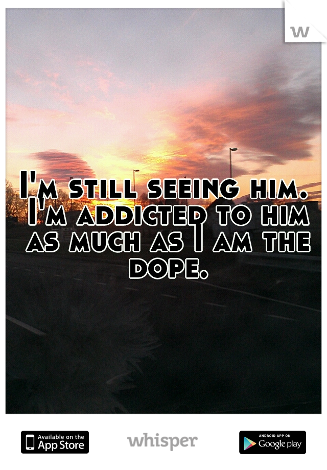 I'm still seeing him. I'm addicted to him as much as I am the dope.