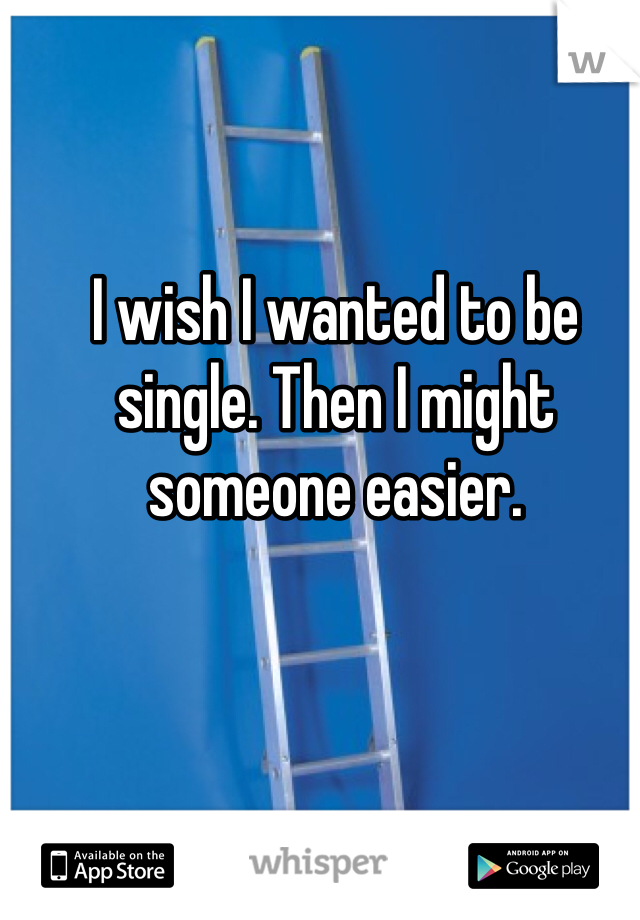I wish I wanted to be single. Then I might someone easier.