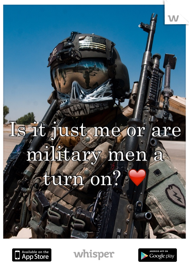 Is it just me or are military men a turn on? ❤️