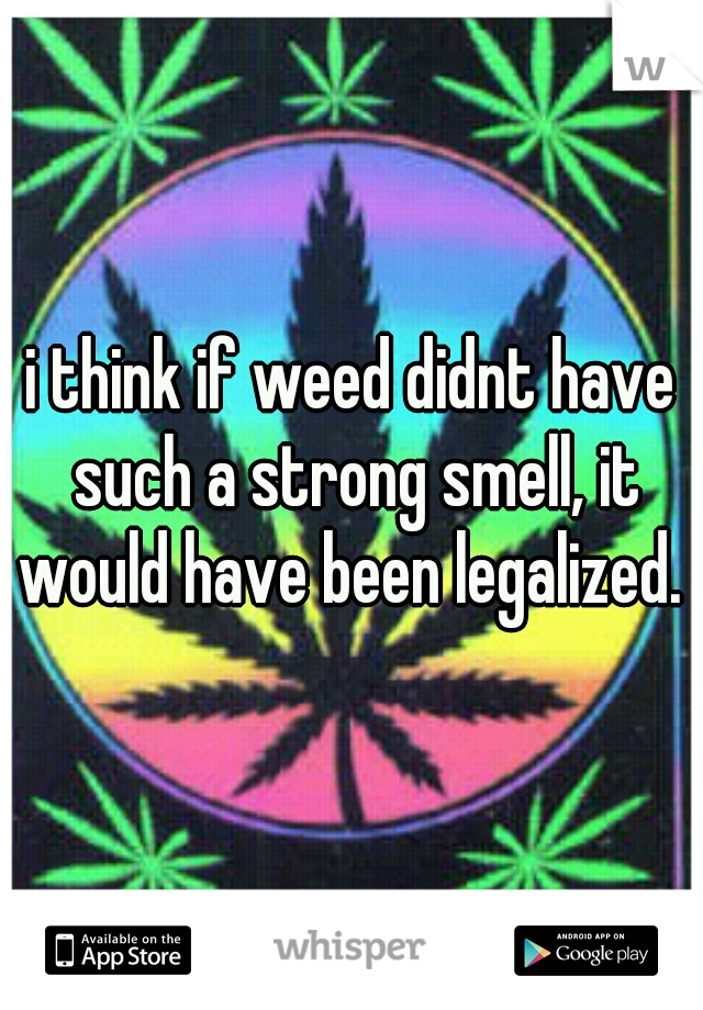 i think if weed didnt have such a strong smell, it would have been legalized.