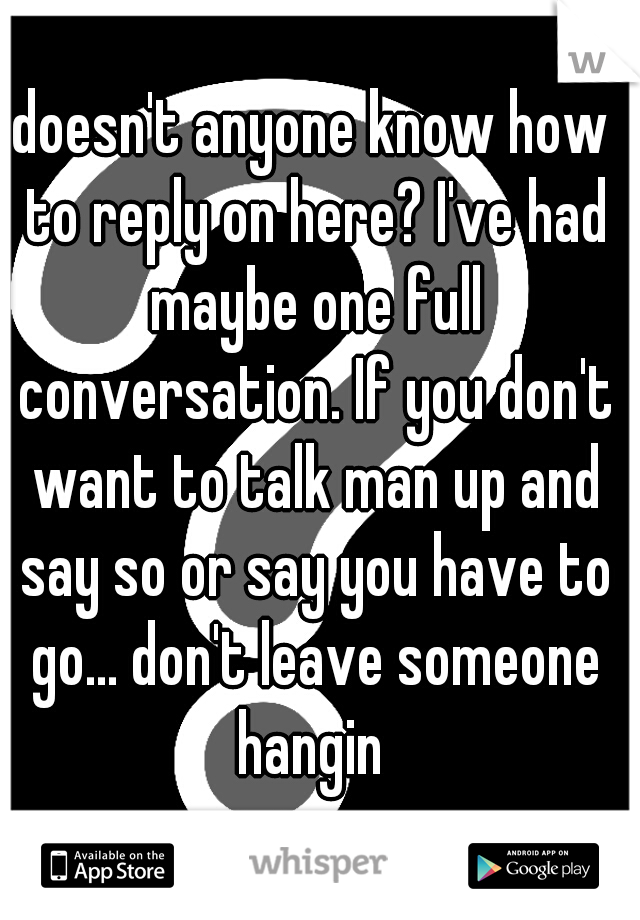 doesn't anyone know how to reply on here? I've had maybe one full conversation. If you don't want to talk man up and say so or say you have to go... don't leave someone hangin