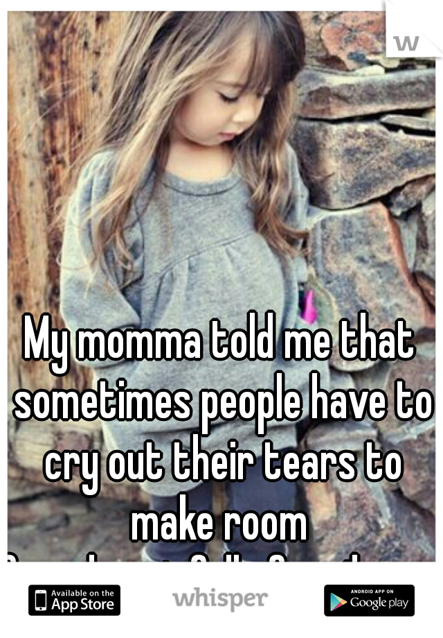 My momma told me that sometimes people have to cry out their tears to make room  for a heart full of smiles.