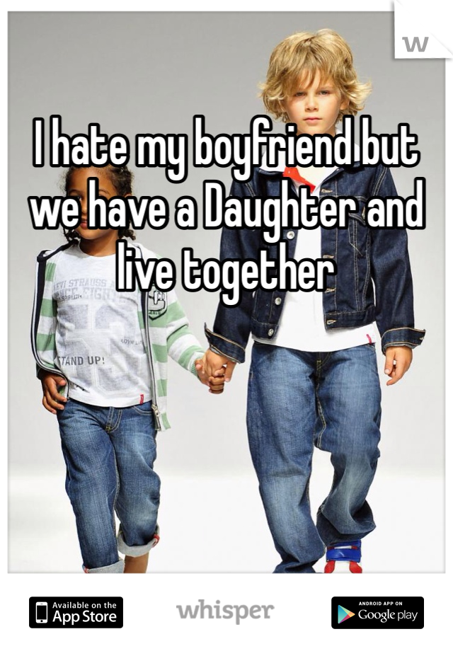 I hate my boyfriend but we have a Daughter and live together