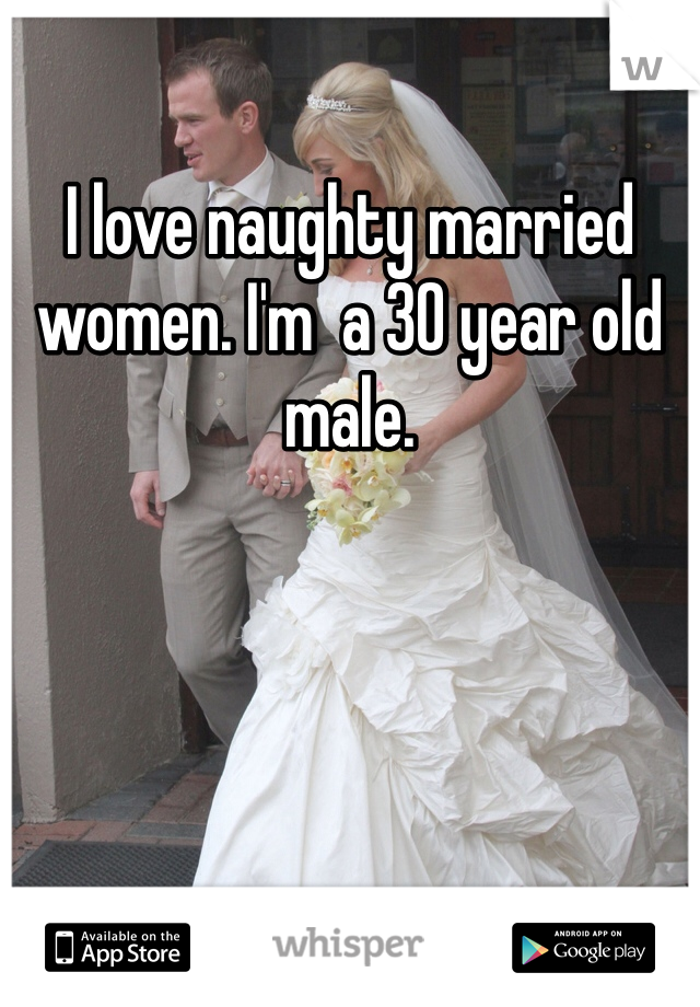 I love naughty married women. I'm  a 30 year old male.