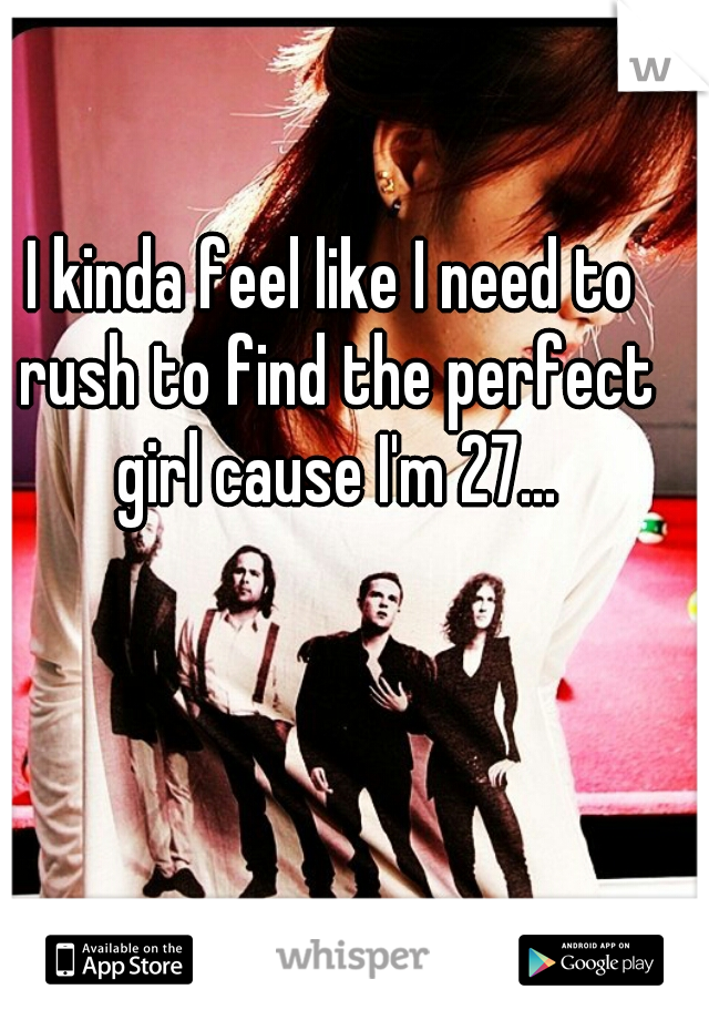 I kinda feel like I need to rush to find the perfect girl cause I'm 27...