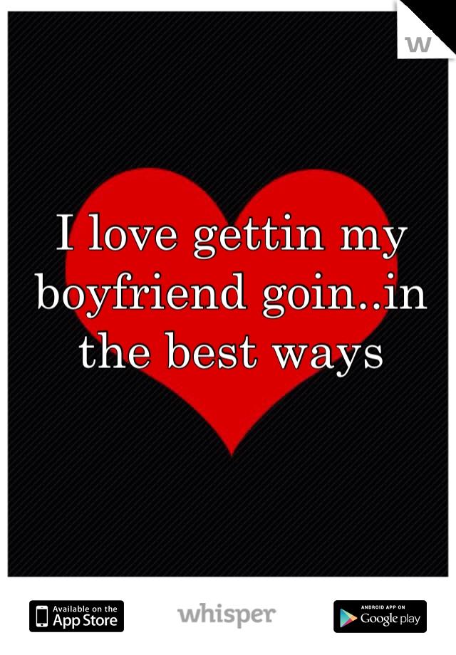 I love gettin my boyfriend goin..in the best ways