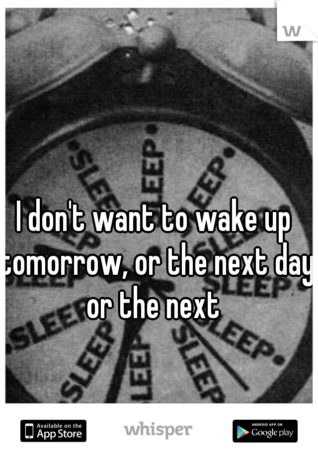 I don't want to wake up tomorrow, or the next day or the next