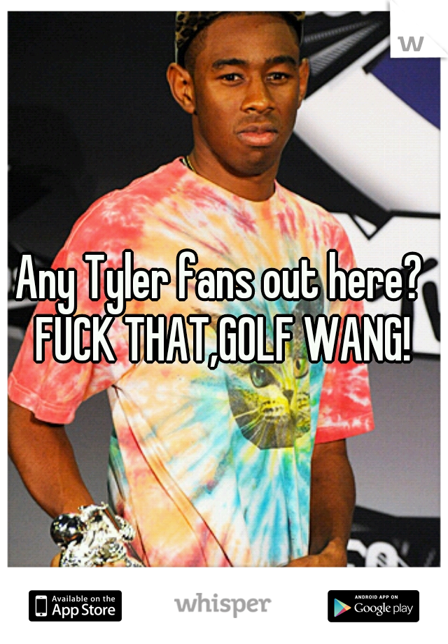 Any Tyler fans out here?  FUCK THAT,GOLF WANG!