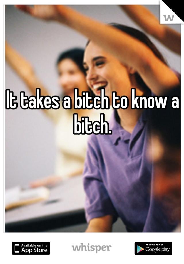 It takes a bitch to know a bitch.