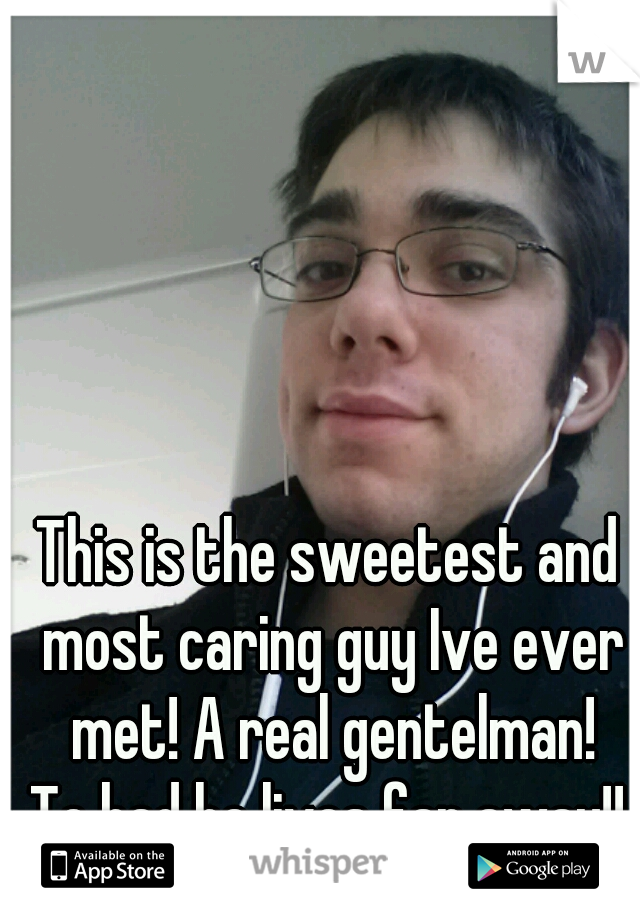 This is the sweetest and most caring guy Ive ever met! A real gentelman! To bad he lives far away!!